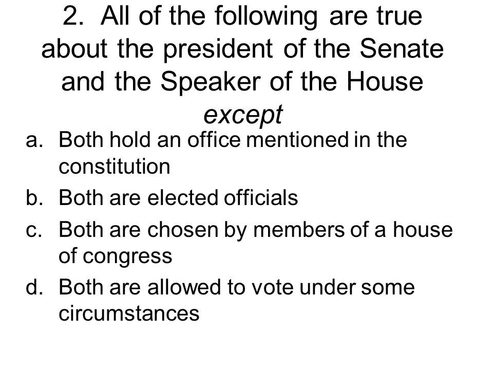 2. All of the following are true about the president of the Senate and the Speaker of the House except