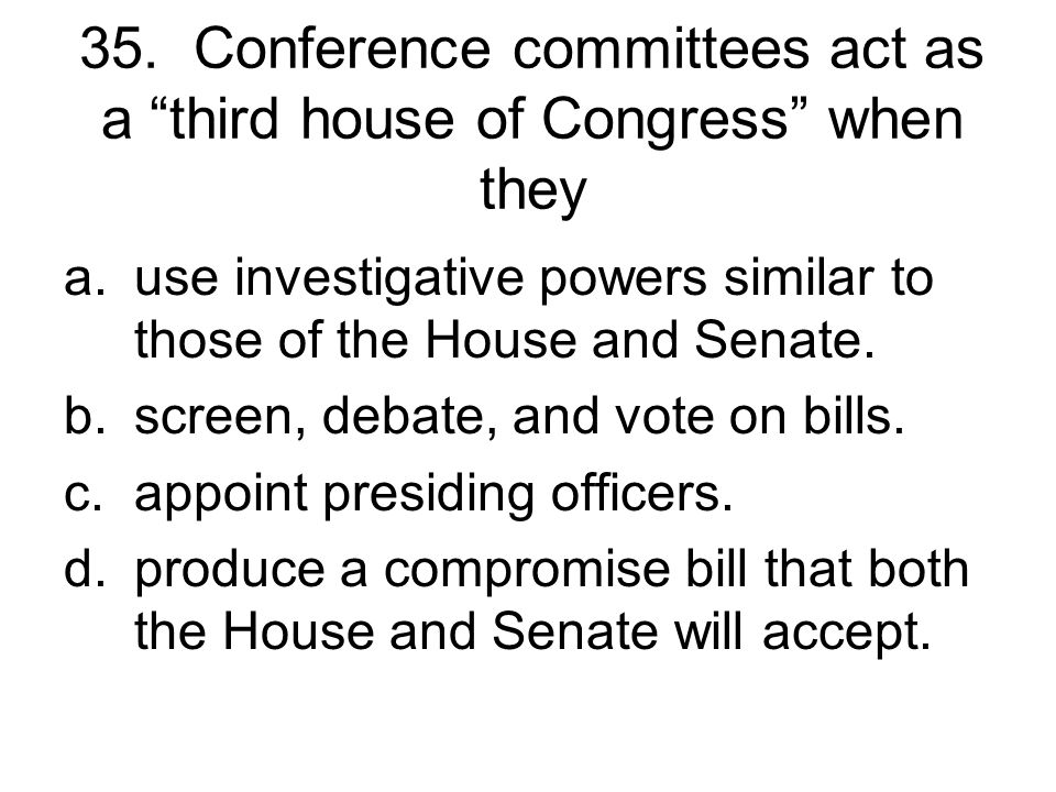 35. Conference committees act as a third house of Congress when they
