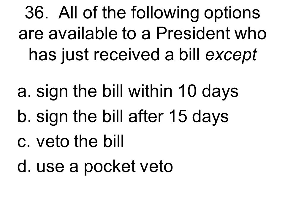 36. All of the following options are available to a President who has just received a bill except