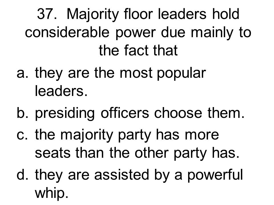 37. Majority floor leaders hold considerable power due mainly to the fact that