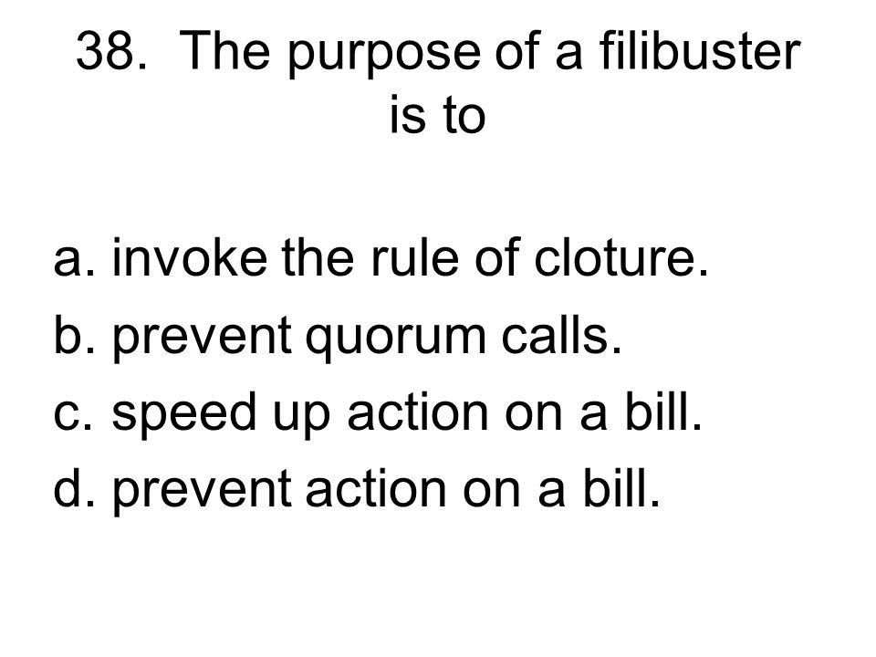 38. The purpose of a filibuster is to