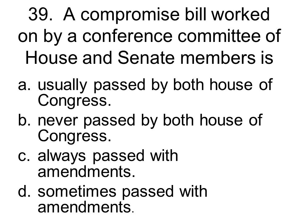 39. A compromise bill worked on by a conference committee of House and Senate members is