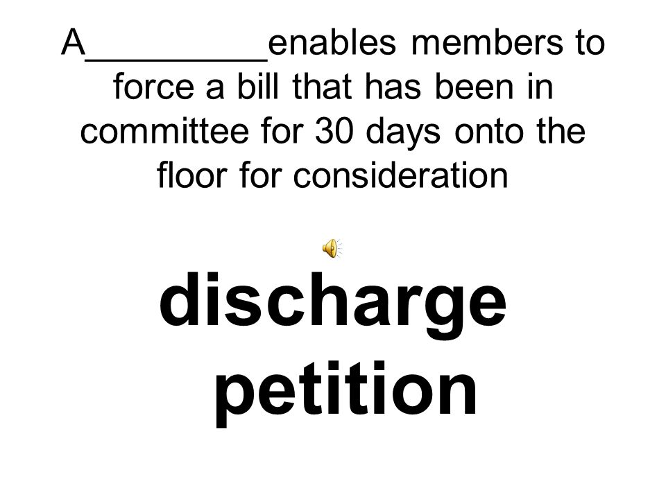 A_________enables members to force a bill that has been in committee for 30 days onto the floor for consideration