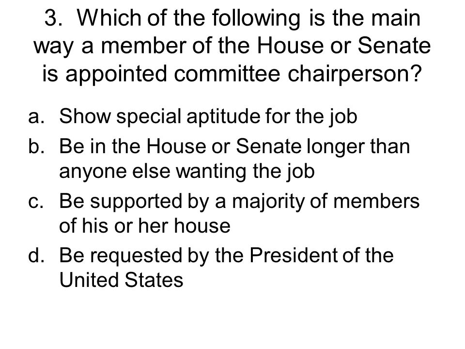 3. Which of the following is the main way a member of the House or Senate is appointed committee chairperson