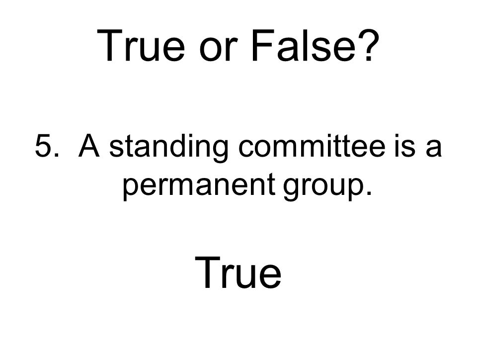 5. A standing committee is a permanent group.