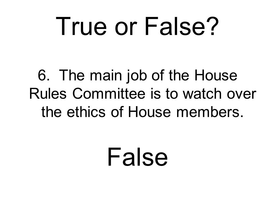 True or False 6. The main job of the House Rules Committee is to watch over the ethics of House members.