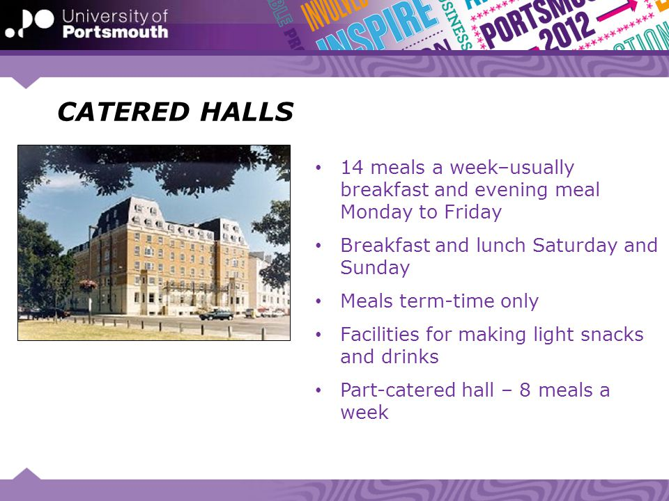 CATERED HALLS 14 meals a week–usually breakfast and evening meal Monday to Friday. Breakfast and lunch Saturday and Sunday.