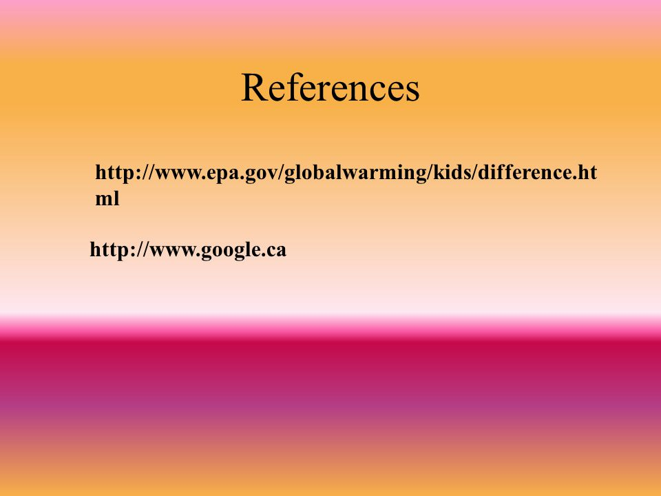 References http://www.epa.gov/globalwarming/kids/difference.html