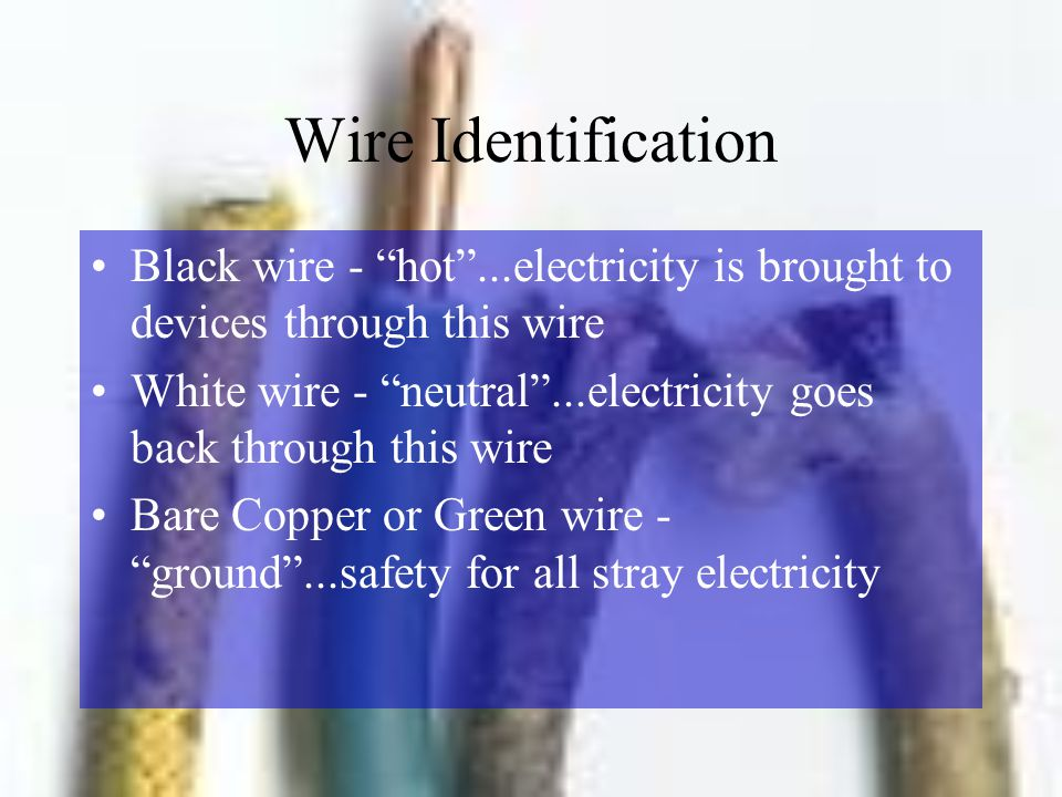 Wire Identification Black wire - hot ...electricity is brought to devices through this wire.