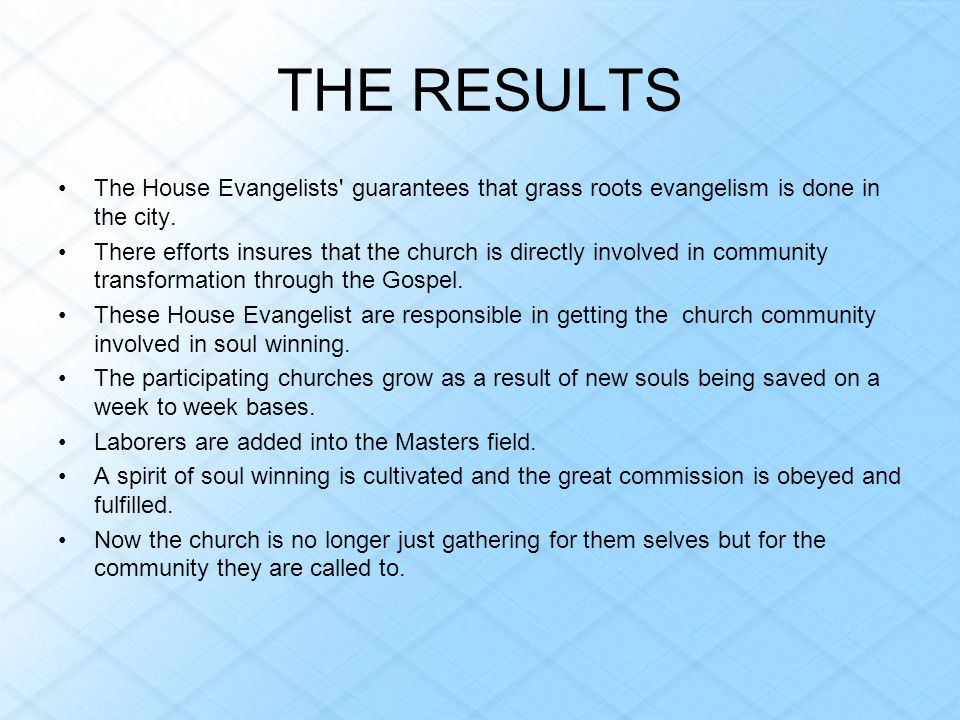 THE RESULTS The House Evangelists guarantees that grass roots evangelism is done in the city.