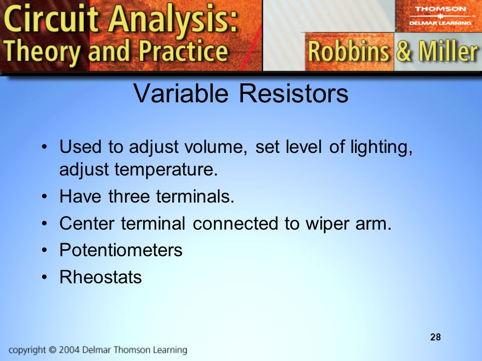 Variable Resistors Used to adjust volume, set level of lighting, adjust temperature. Have three terminals.