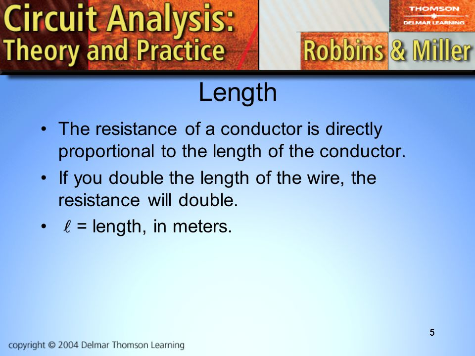 Length The resistance of a conductor is directly proportional to the length of the conductor.