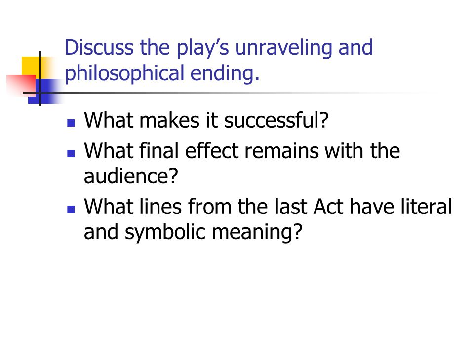Discuss the play's unraveling and philosophical ending.