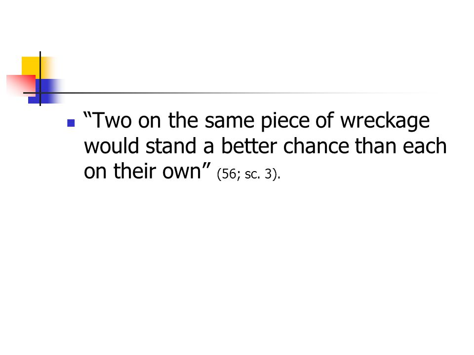 Two on the same piece of wreckage would stand a better chance than each on their own (56; sc. 3).