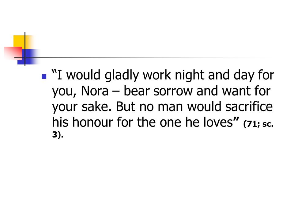 I would gladly work night and day for you, Nora – bear sorrow and want for your sake. But no man would sacrifice his honour for the one he loves (71; sc. 3).