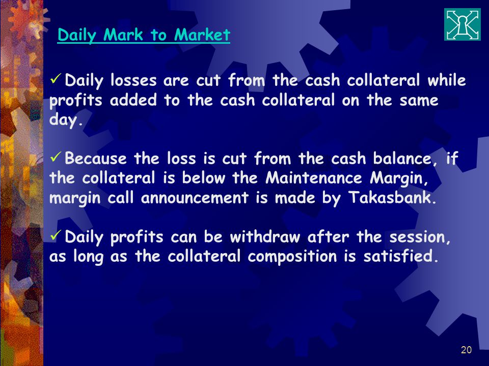 Daily Mark to Market Daily losses are cut from the cash collateral while profits added to the cash collateral on the same day.
