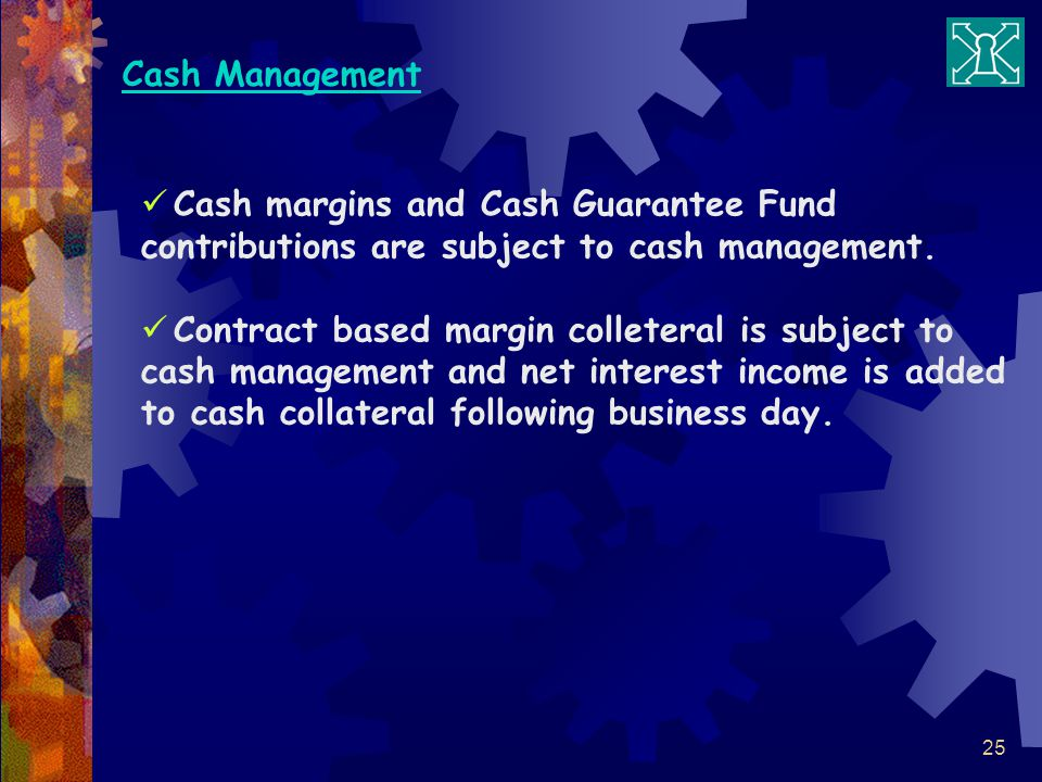 Cash Management Cash margins and Cash Guarantee Fund contributions are subject to cash management.