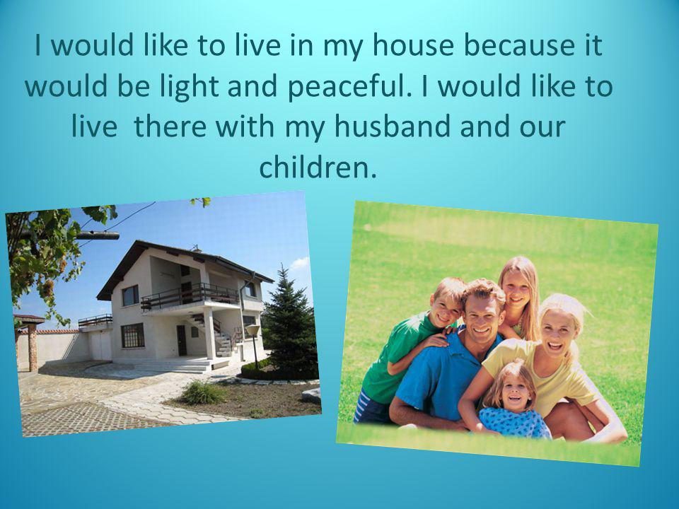 I would like to live in my house because it would be light and peaceful.