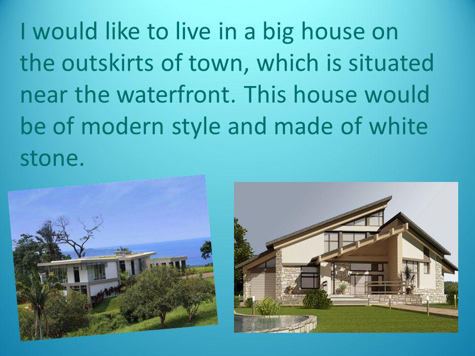 I would like to live in a big house on the outskirts of town, which is situated near the waterfront.