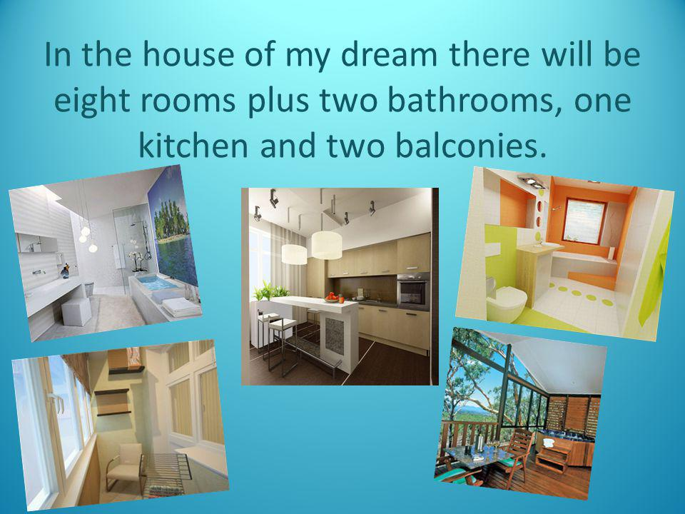 In the house of my dream there will be eight rooms plus two bathrooms, one kitchen and two balconies.