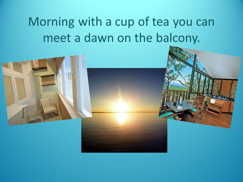 Morning with a cup of tea you can meet a dawn on the balcony.