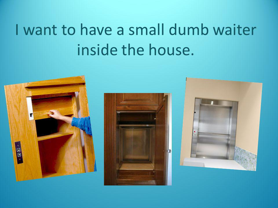 I want to have a small dumb waiter inside the house.