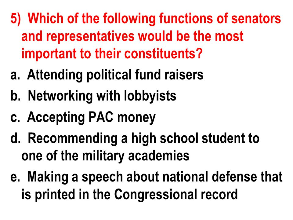 5) Which of the following functions of senators and representatives would be the most important to their constituents.