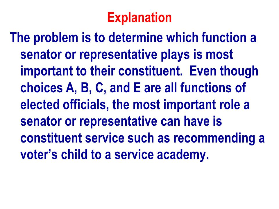 Explanation The problem is to determine which function a senator or representative plays is most important to their constituent.