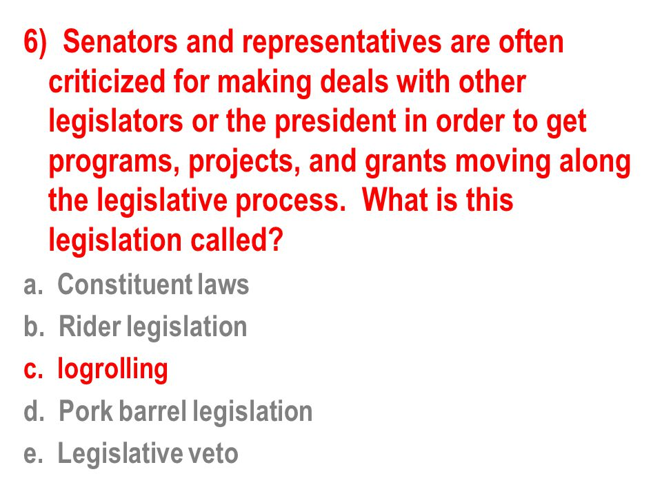 6) Senators and representatives are often criticized for making deals with other legislators or the president in order to get programs, projects, and grants moving along the legislative process. What is this legislation called
