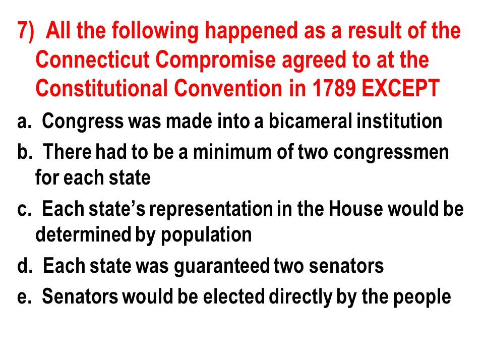 7) All the following happened as a result of the Connecticut Compromise agreed to at the Constitutional Convention in 1789 EXCEPT