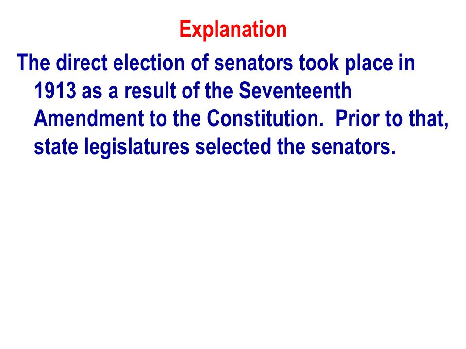 Explanation The direct election of senators took place in 1913 as a result of the Seventeenth Amendment to the Constitution.