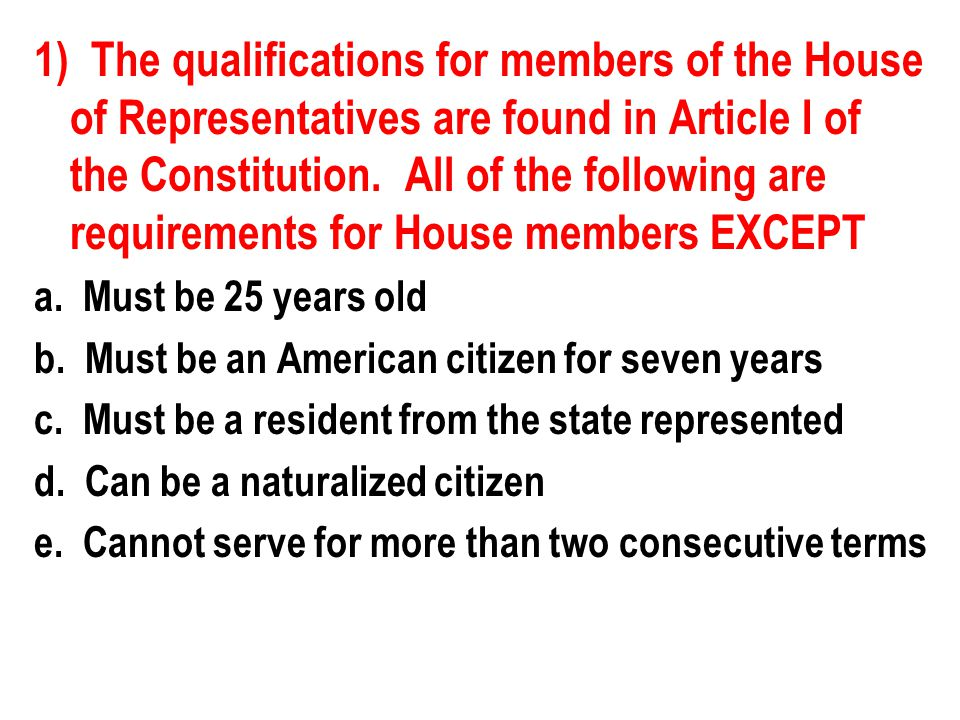 1) The qualifications for members of the House of Representatives are found in Article I of the Constitution. All of the following are requirements for House members EXCEPT