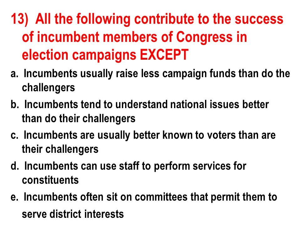 13) All the following contribute to the success of incumbent members of Congress in election campaigns EXCEPT