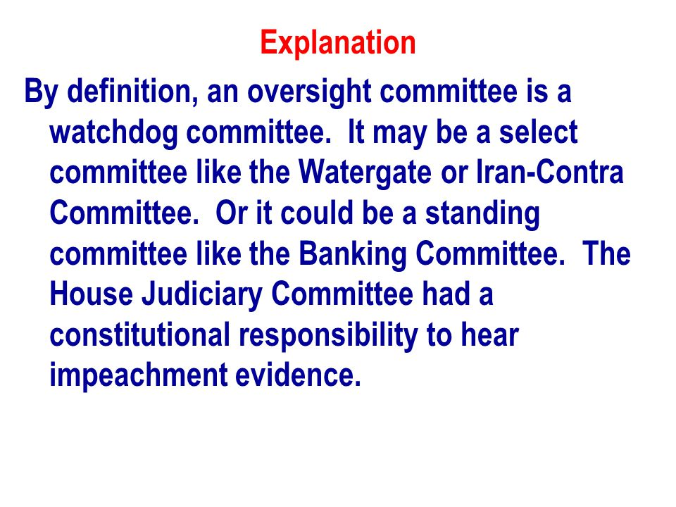 Explanation By definition, an oversight committee is a watchdog committee.