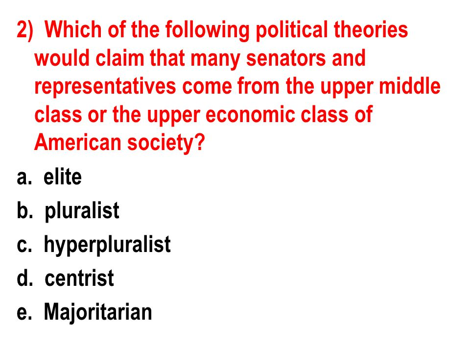 2) Which of the following political theories would claim that many senators and representatives come from the upper middle class or the upper economic class of American society.