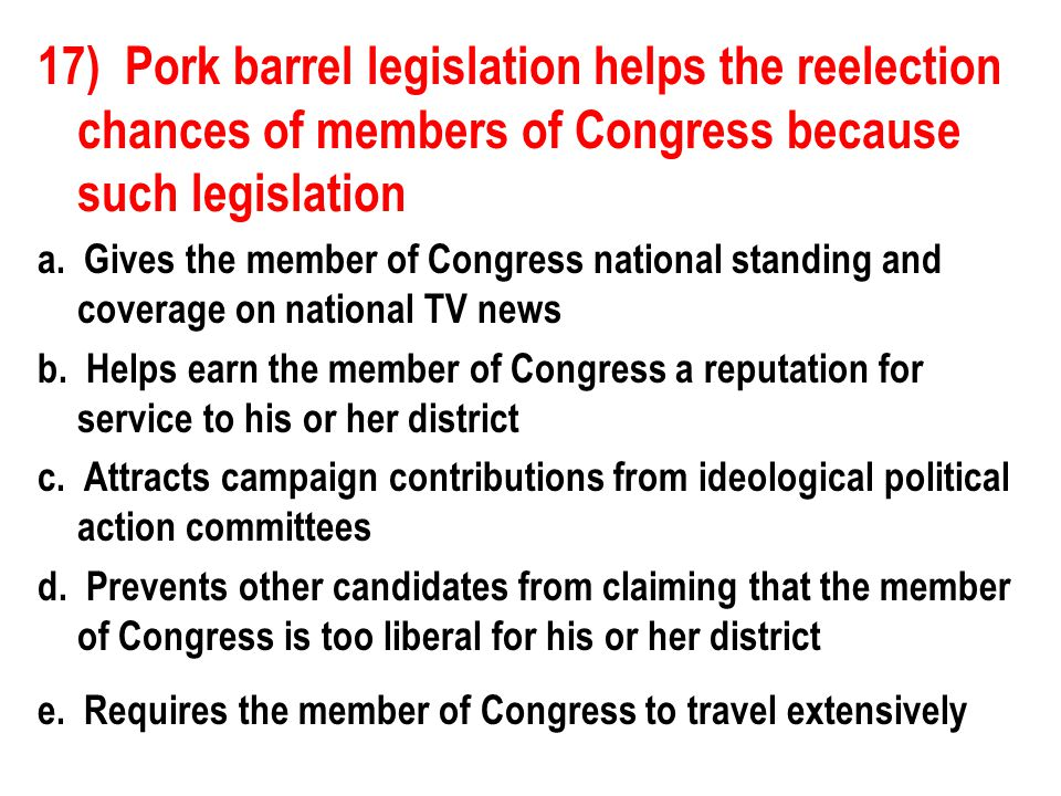 17) Pork barrel legislation helps the reelection chances of members of Congress because such legislation