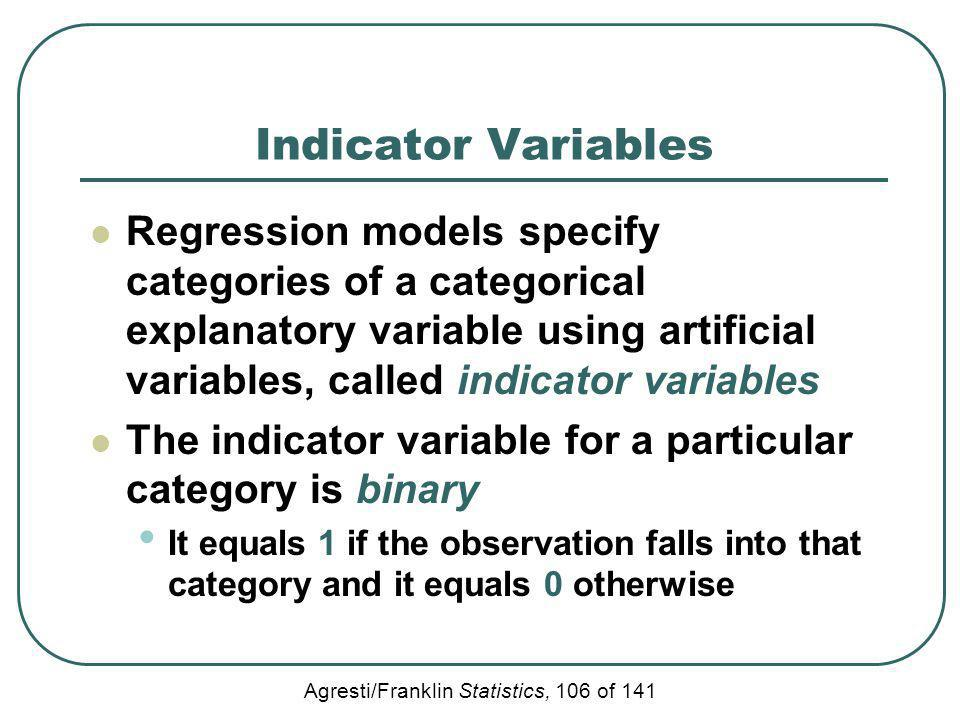 Indicator Variables Regression models specify categories of a categorical explanatory variable using artificial variables, called indicator variables.