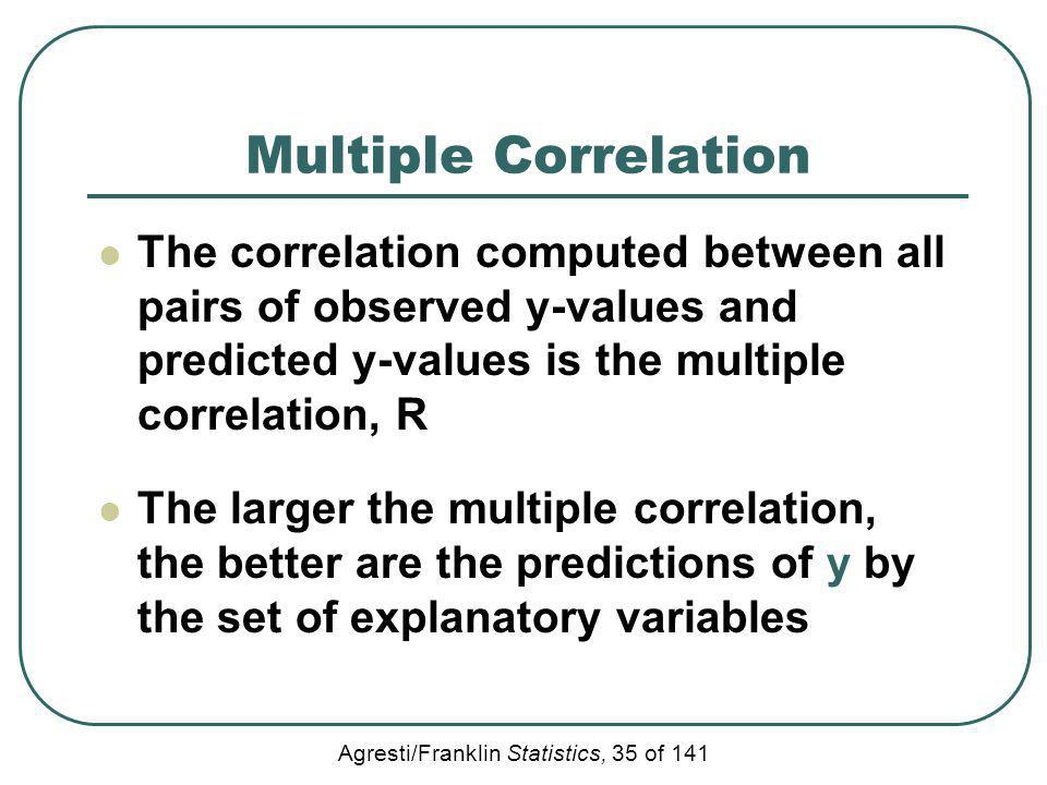 Multiple Correlation The correlation computed between all pairs of observed y-values and predicted y-values is the multiple correlation, R.