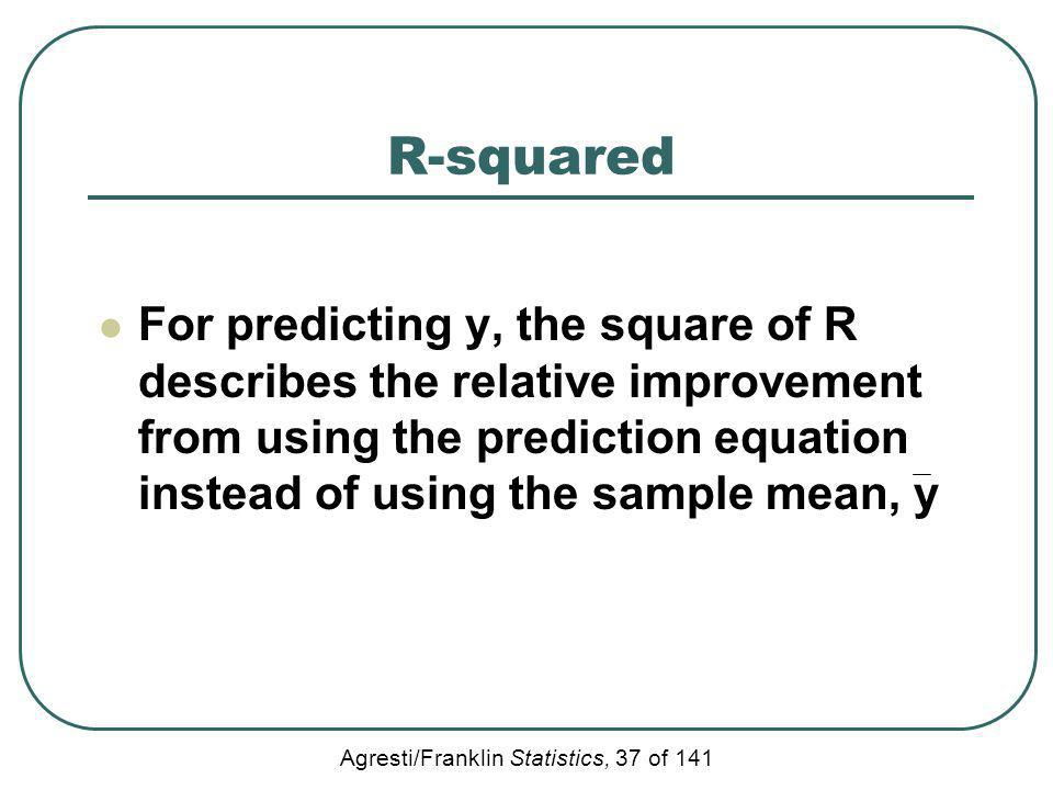 R-squared For predicting y, the square of R describes the relative improvement from using the prediction equation instead of using the sample mean, y.