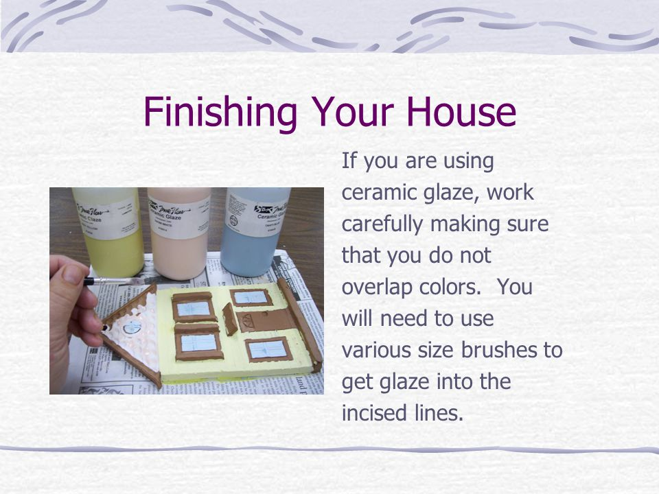 Finishing Your House If you are using ceramic glaze, work