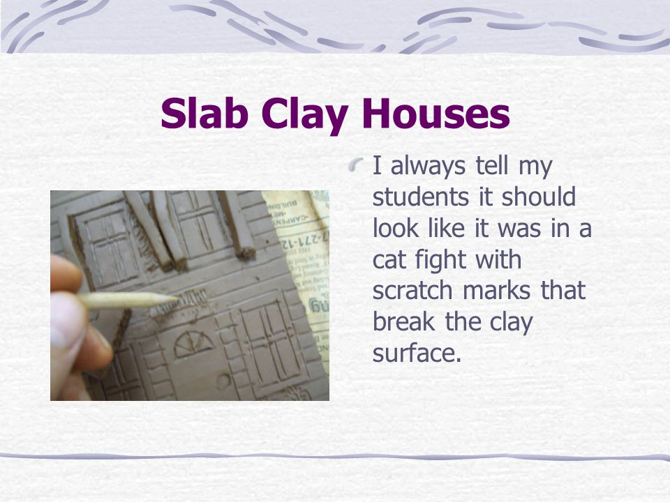 Slab Clay Houses I always tell my students it should look like it was in a cat fight with scratch marks that break the clay surface.