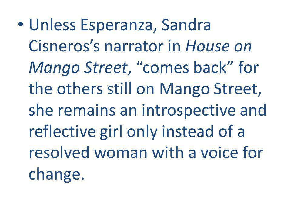 Unless Esperanza, Sandra Cisneros's narrator in House on Mango Street, comes back for the others still on Mango Street, she remains an introspective and reflective girl only instead of a resolved woman with a voice for change.