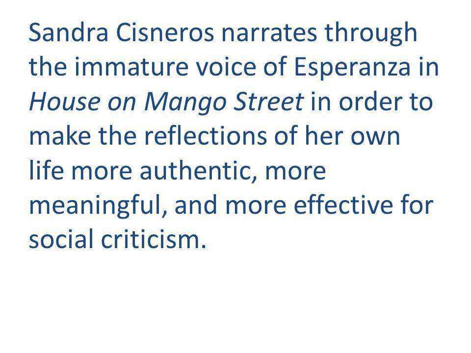 Sandra Cisneros narrates through the immature voice of Esperanza in House on Mango Street in order to make the reflections of her own life more authentic, more meaningful, and more effective for social criticism.