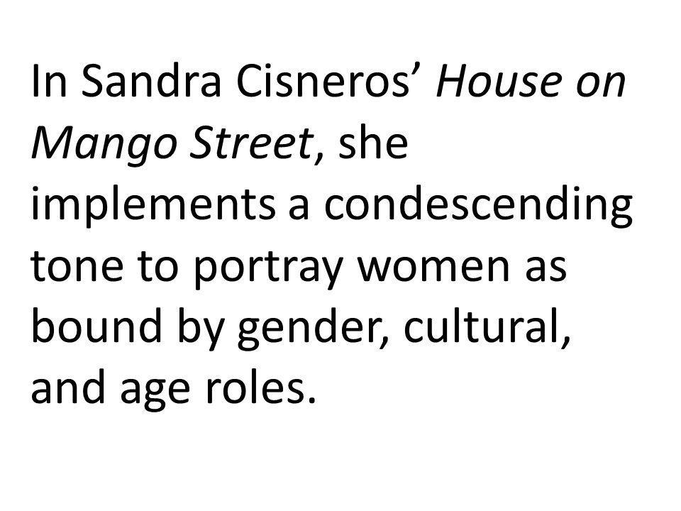 In Sandra Cisneros' House on Mango Street, she implements a condescending tone to portray women as bound by gender, cultural, and age roles.