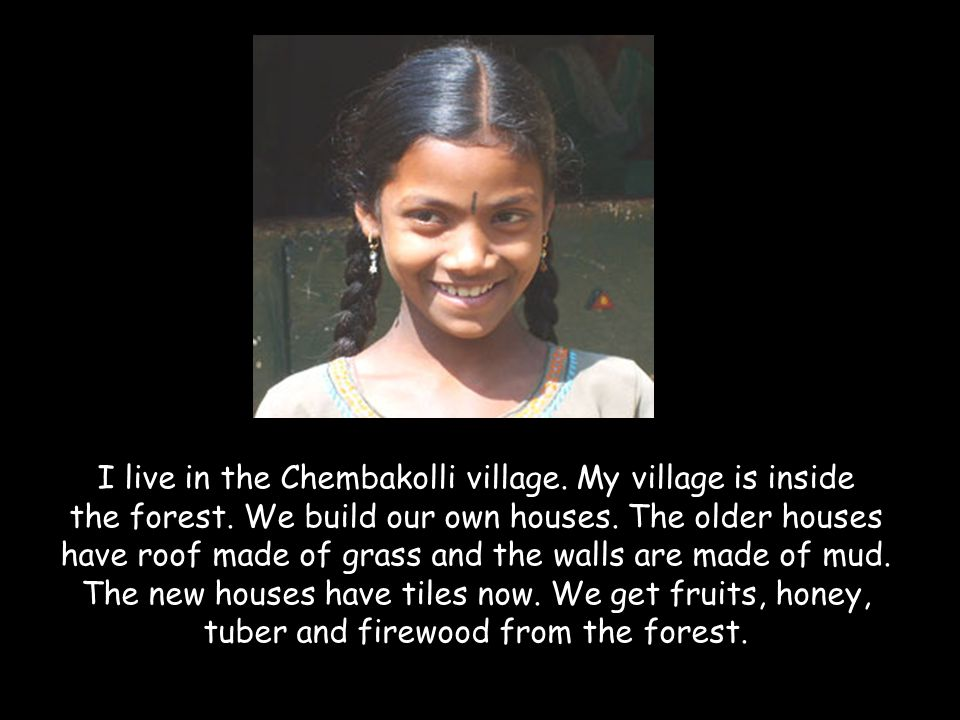 I live in the Chembakolli village. My village is inside the forest