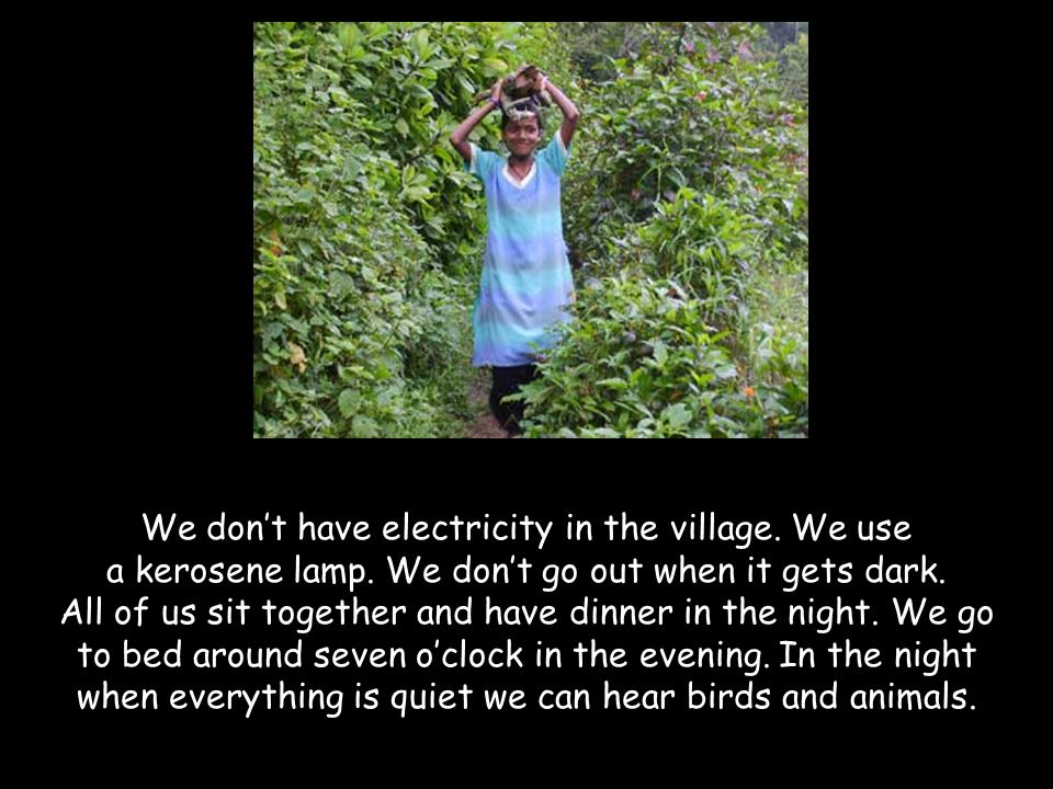 We don't have electricity in the village. We use a kerosene lamp