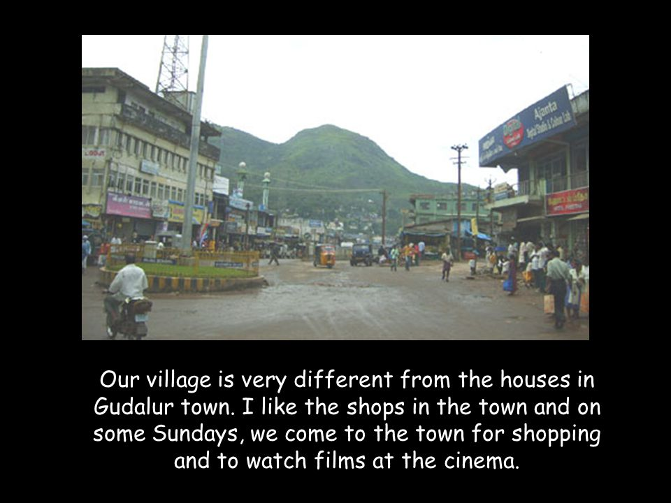 Our village is very different from the houses in Gudalur town