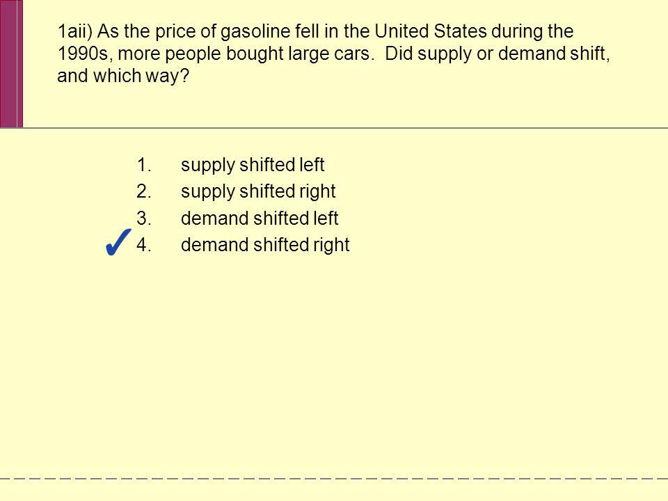 1aii) As the price of gasoline fell in the United States during the 1990s, more people bought large cars. Did supply or demand shift, and which way