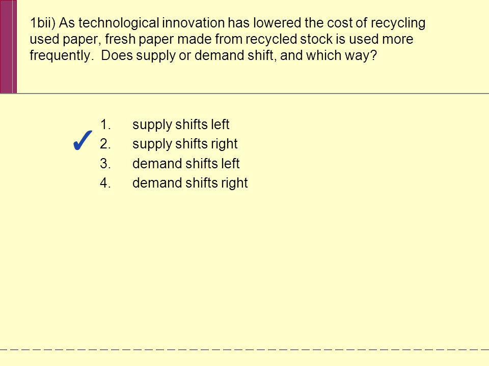 1bii) As technological innovation has lowered the cost of recycling used paper, fresh paper made from recycled stock is used more frequently. Does supply or demand shift, and which way
