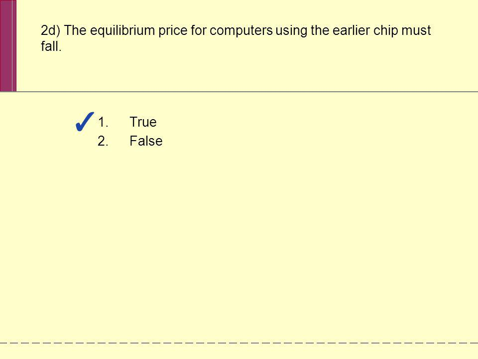 2d) The equilibrium price for computers using the earlier chip must fall.